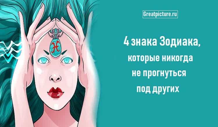 4 знака Зодиака, которые никогда не прогнуться под других