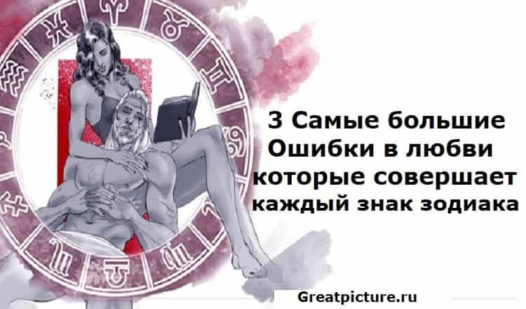 3 Самые большие Ошибки в любви, которые совершает каждый знак зодиака.