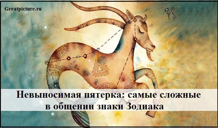 Самые сложные в общении знаки Зодиака:Невыносимая пятерка