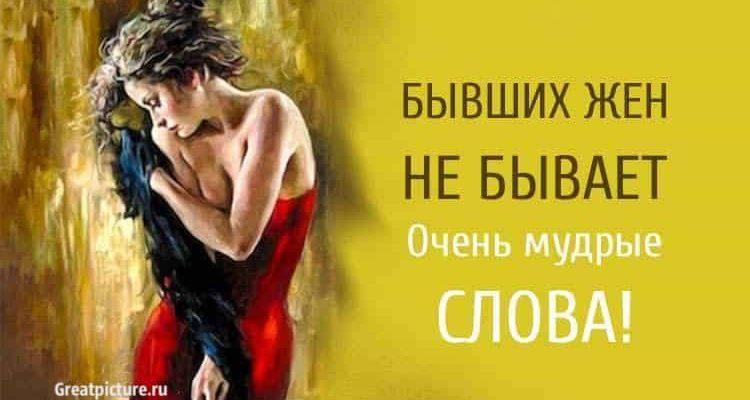 Бывших жен НЕ бывает. Очень мудрые слова. А вы согласны?